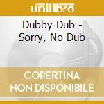 Dubby Dub - Sorry, No Dub cd musicale di Dub Dubby