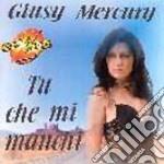 Giusy Mercury - Tu Che Mi Manchi cd musicale di GIUSY MERCURY