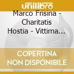 Frisina Marco - Charitatis Hostia - Vittima D'amore cd musicale di FRISINA MARCO