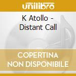 K Atollo - Distant Call cd musicale