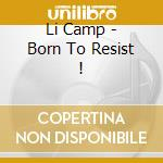 Li Camp - Born To Resist ! cd musicale di Camp Li