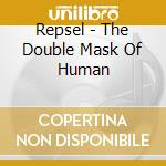 Repsel - The Double Mask Of Human cd musicale di Repsel