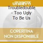 Troubledouble - Too Ugly To Be Us cd musicale di Troubledouble
