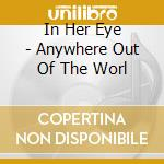 In Her Eye - Anywhere Out Of The Worl cd musicale di In her eye