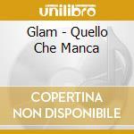 QUELLO CHE MANCA cd musicale di GLAM
