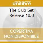 THE CLUB SET RELEASE 10.0 cd musicale di ARTISTI VARI