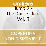 Jump 2 - The Dance Floor Vol. 3 cd musicale di ARTISTI VARI