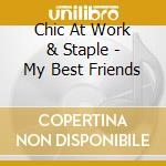 Chic At Work & Staple - My Best Friends cd musicale di CHIC AT WORK & STAPLE