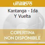 Kantanga - Ida Y Vuelta cd musicale di Artisti Vari