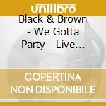 WE GOTTA PARTY cd musicale di BLACK & BROWN