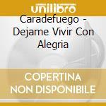 Caradefuego - Dejame Vivir Con Alegria cd musicale di CARADEFUEGO
