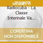 Radiocuba - La Classe Interinale Va In... cd musicale di RADIOCUBA