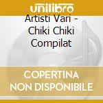 CHIKI CHIKI COMPILATION (ORIGINAL VERSION) cd musicale di ARTISTI VARI