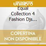EQUAL COLLECTION 4 FASHION DJS VOL.1 cd musicale di ARTISTI VARI