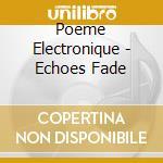 Poeme Electronique - Echoes Fade cd musicale di Electronique Poeme