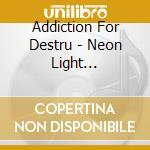 Addiction For Destru - Neon Light Resurrection ## cd musicale di Addiction for destru