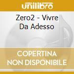 VIVRE DE ADESSO cd musicale di ZERO2