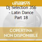 Dj Selection 356 - Latin Dance Part 18 cd musicale di Dj selection 356