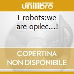 I-robots:we are opilec...! cd musicale di Artisti Vari