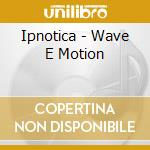 Ipnotica - Wave E Motion cd musicale di IPNOTICA