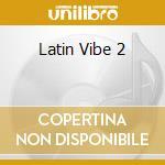 LATIN VIBE 2 cd musicale di LATIN VIBE