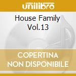 HOUSE FAMILY VOL.13 cd musicale di ARTISTI VARI