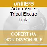Artisti Vari - Tribal Electro Traks cd musicale di ARTISTI VARI