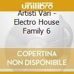 Artisti Vari - Electro House Family 6 cd musicale di ARTISTI VARI