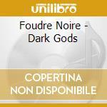Foudre Noire - Dark Gods cd musicale di Noire Foudre