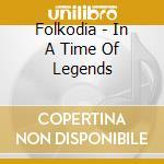 Folkodia - In A Time Of Legends cd musicale di Folkodia