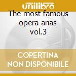 The most famous opera arias vol.3 cd musicale di Artisti Vari