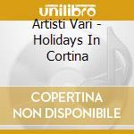 Artisti Vari - Holidays In Cortina cd musicale di ARTISTI VARI