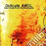 Delicate Awol - Heart Drops From The Great Space cd musicale di Awol Delicate