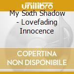 LOVEFADING INNOCENCE                      cd musicale di MY SIXTH SHADOW