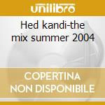 Hed kandi-the mix summer 2004 cd musicale