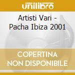 Artisti Vari - Pacha Ibiza 2001 cd musicale di ARTISTI VARI