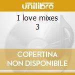 I love mixes 3 cd musicale di Artisti Vari