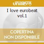 I love eurobeat vol.1 cd musicale di Artisti Vari