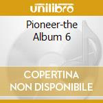 PIONEER-THE ALBUM 6 cd musicale di ARTISTI VARI