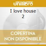 I love house 2 cd musicale di Artisti Vari