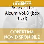 PIONEER THE ALBUM VOL.8  (BOX 3 CD) cd musicale di ARTISTI VARI