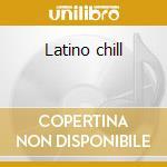 Latino chill cd musicale di Artisti Vari