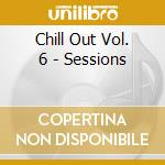 CHILL OUT VOL. 6 - SESSIONS cd musicale di ARTISTI VARI