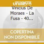 Vinicius De Moraes - La Fusa - 40 Aniversario cd musicale di DE MORAES VINICIUS