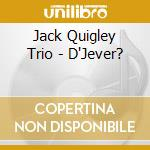 Jack Quigley Trio - D'Jever? cd musicale di QUIGLEY JACK