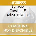 Ignacio Corsini - El Adios 1928-38 cd musicale di CORSINI IGNACIO