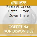 Pablo Ablanedo Octet - From Down There cd musicale di PABLO ABLANEDO OCTET