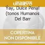 ÝAY, DULCE PENA! (TONOS HUMANOS DEL BARR cd musicale