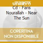 CD - FARIS NOURALLAH - NEAR THE SUN cd musicale di FARIS NOURALLAH