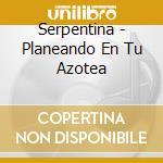 Serpentina - Planeando En Tu Azotea cd musicale di SERPENTINA